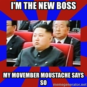 kim jong un - I'M THE NEW BOSS MY MOVEMBER MOUSTACHE SAYS SO