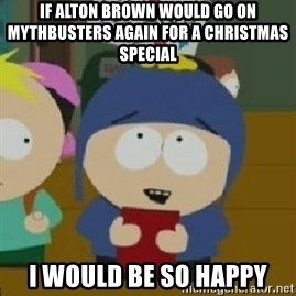 Craig would be so happy - If Alton brown would go on mythbusters again for a christmas special i would be so happy