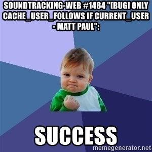 "Success Kid - soundtracking-web #1484 ""[BUG] only cache_user_follows if current_user - Matt Paul"":  success"