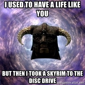 Skyrim - I used to have a life like you But then i took a skyrim to the disc drive