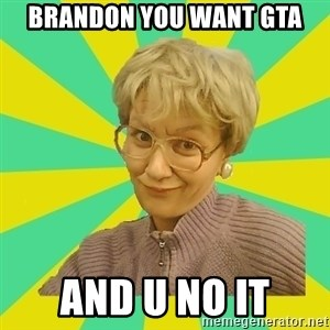 Sexual Innuendo Grandma - brandon you want gta and u no it