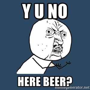 Y U No - y u no here beer?