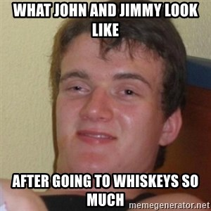 Stoner Stanley - What John and Jimmy look like After going to Whiskeys so much