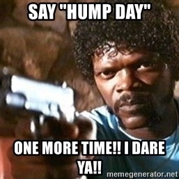 "Pulp Fiction - Say ""hump day"" One more time!! I dare ya!!"