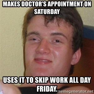Stoner Stanley - Makes doctor's appointment on Saturday uses it to skip work all day Friday.