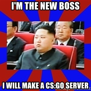 kim jong un - I'M THE NEW BOSS I WILL MAKE A CS:GO SERVER
