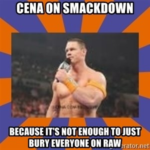 John cena be like you got a big ass dick - cena on smackdown because it's not enough to just bury everyone on raw
