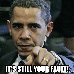 Pissed off Obama -  it's still your fault!