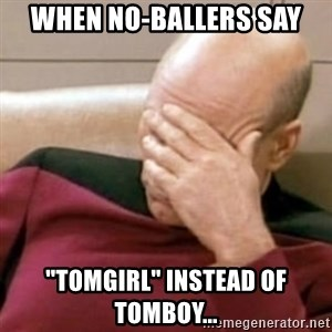 "Face Palm - When no-ballers say ""tomgirl"" instead of tomboy..."