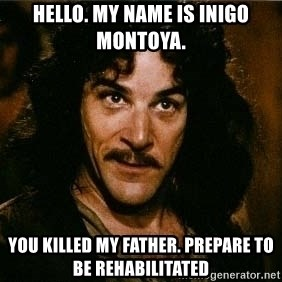 Pacifist Inigo Montoya - Hello. My name is Inigo Montoya. You killed my father. Prepare to be rehabilitated