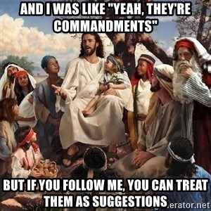 """storytime jesus - And I was like """"Yeah, they're commandments"""" But if you follow me, you can treat them as suggestions"""