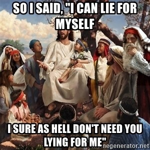 """storytime jesus - So I said, """"I can lie for myself I sure as hell don't need you lying for me"""""""