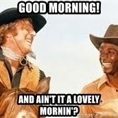 Blazing saddles - Good Morning! And ain't it a LOVELY mornin'?