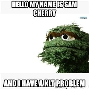 Oscar the grouch meme - Hello my name is Sam Cherry and I have a KLT problem