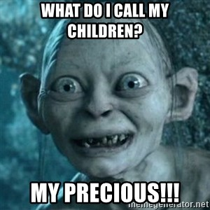 My Precious Gollum - What do I call my children? MY PRECIOUS!!!