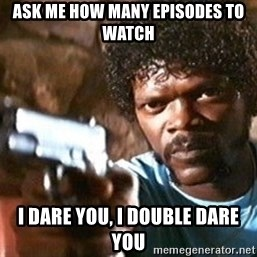 Pulp Fiction - Ask me how many episodes to watch I dare you, I double dare you
