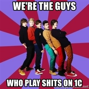 typical 1D - We're The Guys who play shits on 1c