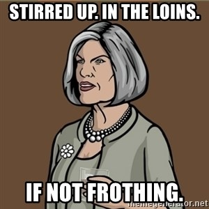 Malory Archer - Stirred up. In the loins. if not frothing.