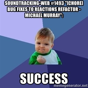 "Success Kid - soundtracking-web #1493 ""[CHORE] Bug fixes to reactions refactor - Michael Murray"":  success"