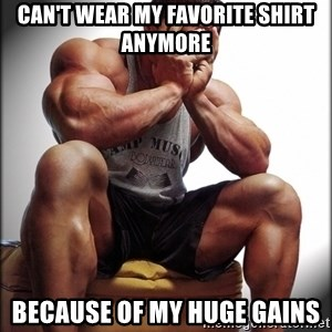 Bodybuilder problems - Can't wear my favorite shirt anymore Because of my huge gains