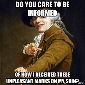 Joseph Ducreaux - do you care to be informed  of how i received these unpleasant marks on my skin?