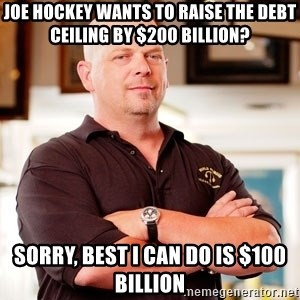 Pawn Stars Rick - JOE HOCKEY WANTS TO RAISE THE DEBT CEILING BY $200 BILLION? SORRY, BEST I CAN DO IS $100 BILLION