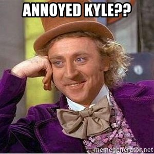 Willy Wonka - annoyed Kyle??