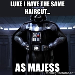 Bitch Darth Vader - Luke I have the same haircut... As Majess