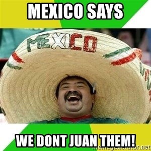 Happy Mexican - Mexico says We dont juan them!