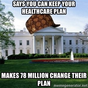 scumbag whitehouse - says you can keep your healthcare plan makes 78 million change their plan