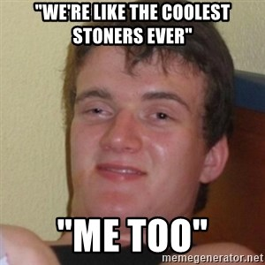 """Stoner Stanley - """"We're like the coolest stoners ever"""" """"Me too"""""""