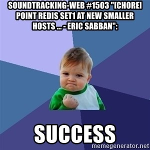 "Success Kid - soundtracking-web #1503 ""[CHORE] Point redis set1 at new smaller hosts ... - Eric Sabban"":  success"