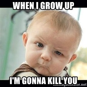 Skeptical Baby Whaa? - when i grow up i'm gonna kill you
