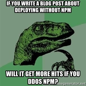 Philosoraptor - if you write a blog post about deploying without npm will it get more hits if you ddos npm?
