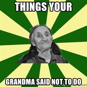 Adigha babushka - Things your  Grandma said not to do