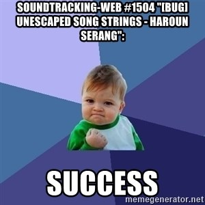 "Success Kid - soundtracking-web #1504 ""[BUG] Unescaped Song Strings - Haroun Serang"":  success"