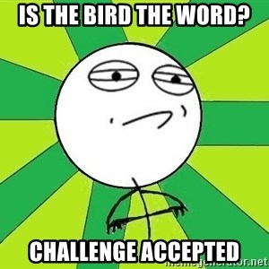 Challenge Accepted 2 - Is the bird the word? challenge accepted
