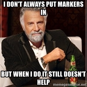 The Most Interesting Man In The World - i don't always put markers in but when i do it still doesn't help