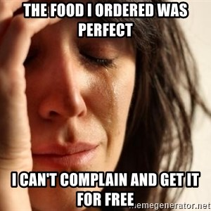First World Problems - the food i ordered was perfect i can't complain and get it for free