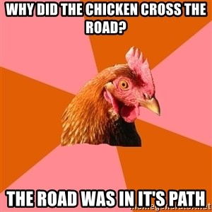 Anti Joke Chicken - why did the chicken cross the road? the road was in it's path