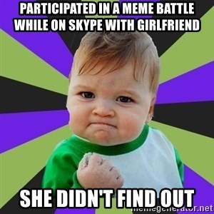 Victory baby meme - Participated in a meme battle while on skype with girlfriend she didn't find out
