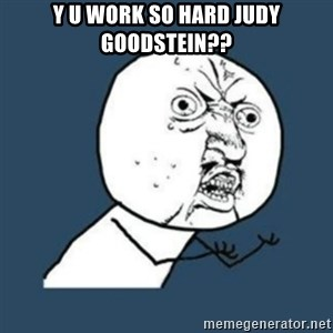 Y U No like - Y U work so hard judy goodstein??