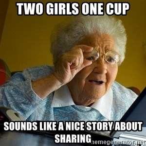 Internet Grandma Surprise - two girls one cup sounds like a nice story about sharing