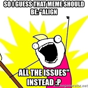 "X ALL THE THINGS - so I guess that meme should be: ""Align ALL the issues"" instead :P"