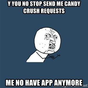 y you no - y you no stop send me candy crush requests me no have app anymore