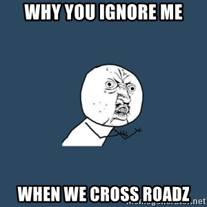 y you no - why you ignore me when we cross roadz