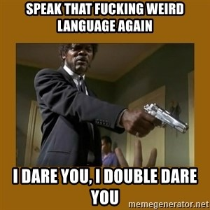say what one more time - speak that fucking weird language again i dare you, i double dare you