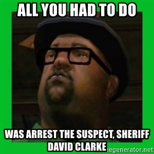 Big Smoke - All you had to do was arrest the suspect, sheriff david clarke