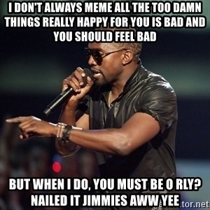 Kanye - i don't always meme all the too damn things really happy for you is bad and you should feel bad but when i do, you must be o rly? nailed it jimmies aww yee