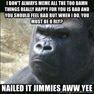 Rustled Jimmies - i don't always meme all the too damn things really happy for you is bad and you should feel bad but when i do, you must be o rly? nailed it jimmies aww yee